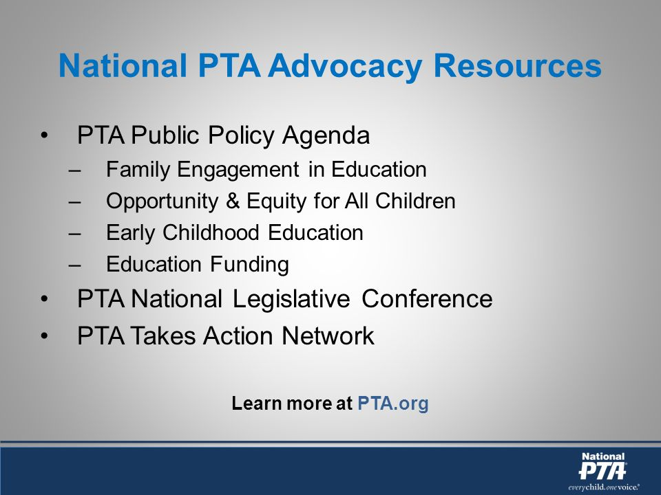 National PTA Advocacy Resources PTA Public Policy Agenda –Family Engagement in Education –Opportunity & Equity for All Children –Early Childhood Education –Education Funding PTA National Legislative Conference PTA Takes Action Network Learn more at PTA.org