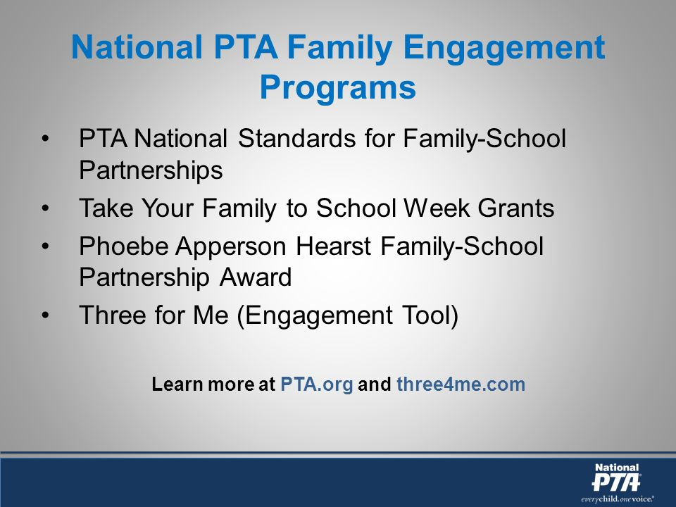 National PTA Family Engagement Programs PTA National Standards for Family-School Partnerships Take Your Family to School Week Grants Phoebe Apperson Hearst Family-School Partnership Award Three for Me (Engagement Tool) Learn more at PTA.org and three4me.com