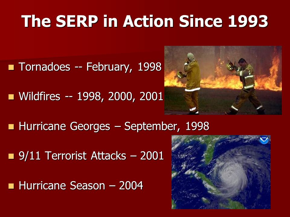 The SERP in Action Since 1993 Tornadoes -- February, 1998 Tornadoes -- February, 1998 Wildfires -- 1998, 2000, 2001 Wildfires -- 1998, 2000, 2001 Hurr
