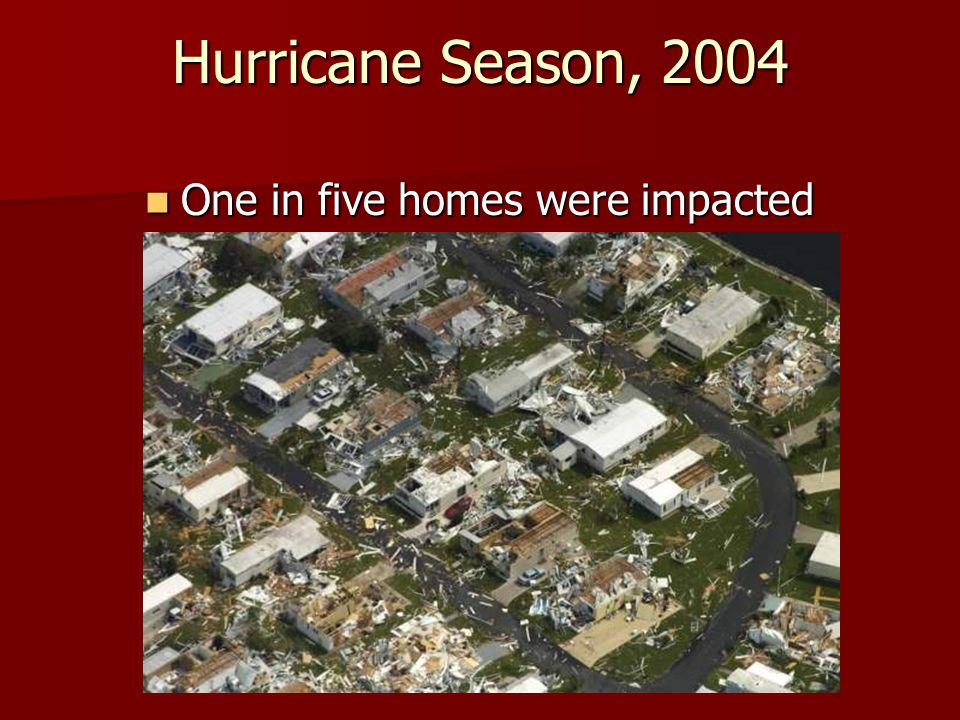 Hurricane Season, 2004 One in five homes were impacted One in five homes were impacted
