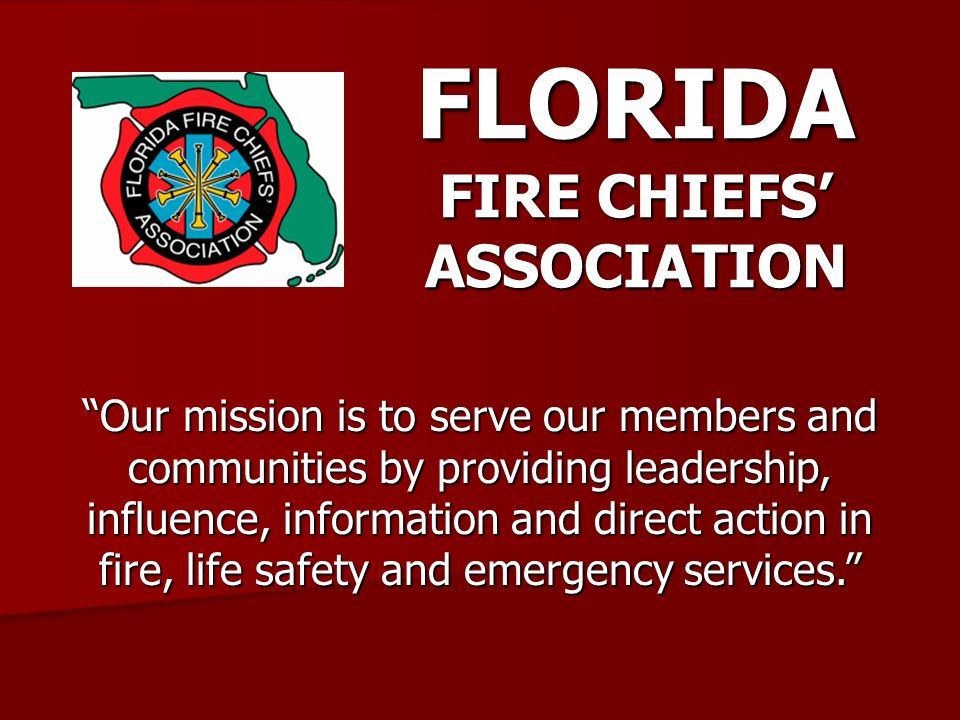 FLORIDA FIRE CHIEFS ASSOCIATION Our mission is to serve our members and communities by providing leadership, influence, information and direct action