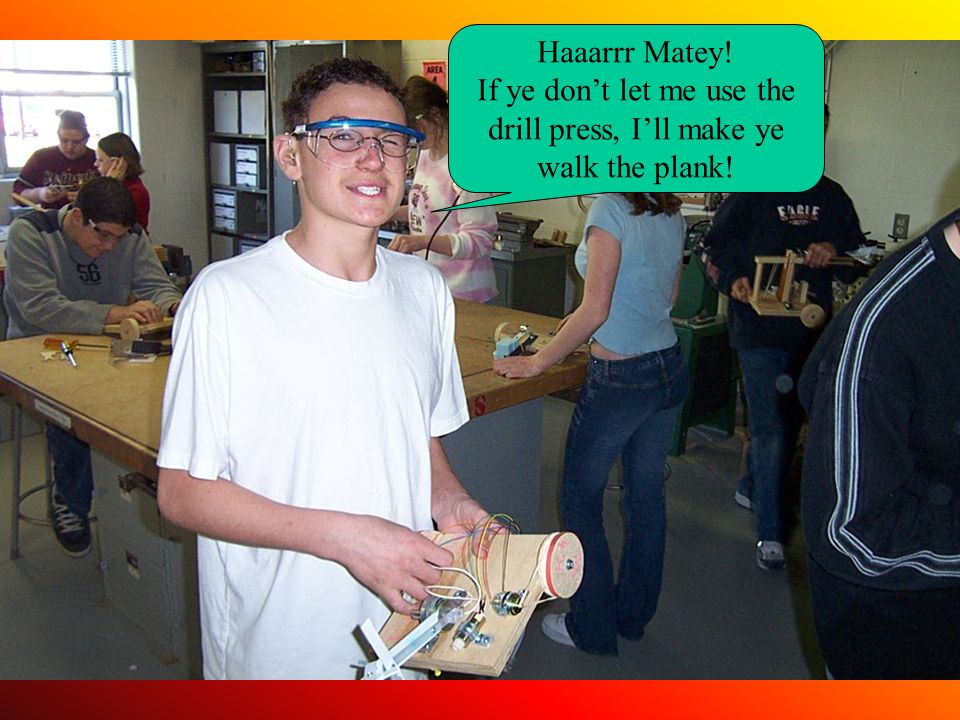 Haaarrr Matey! If ye dont let me use the drill press, Ill make ye walk the plank!