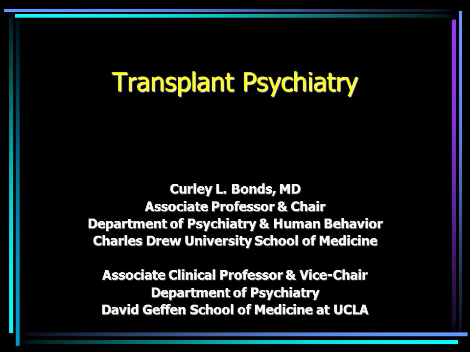 Transplant Psychiatry Curley L. Bonds, MD Associate Professor & Chair Department of Psychiatry & Human Behavior Charles Drew University School of Medi