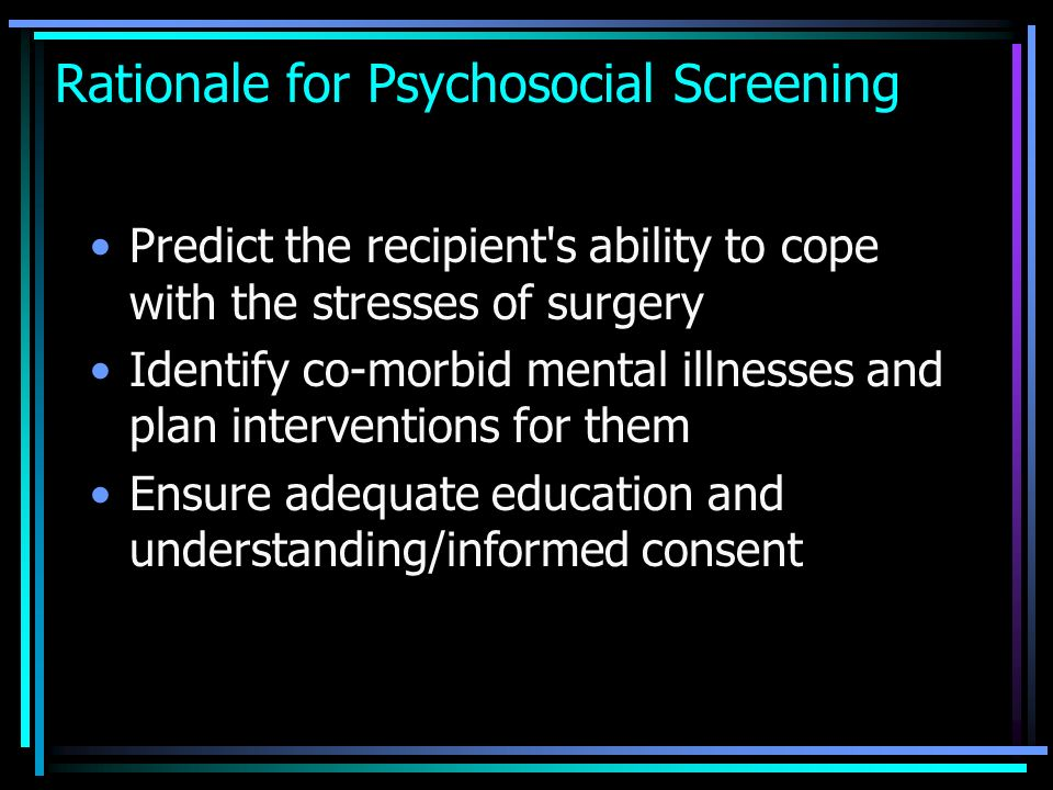 Rationale for Psychosocial Screening Predict the recipient's ability to cope with the stresses of surgery Identify co-morbid mental illnesses and plan