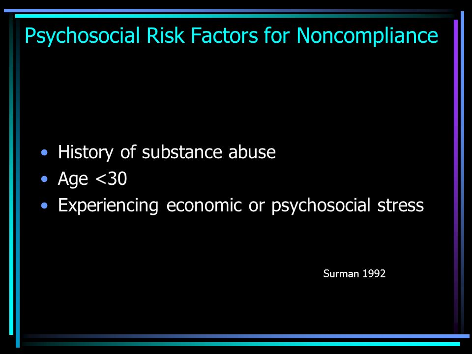 Psychosocial Risk Factors for Noncompliance History of substance abuse Age <30 Experiencing economic or psychosocial stress Surman 1992