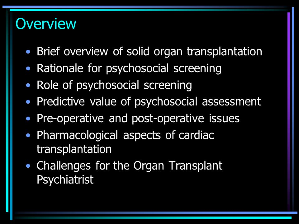 Overview Brief overview of solid organ transplantation Rationale for psychosocial screening Role of psychosocial screening Predictive value of psychos