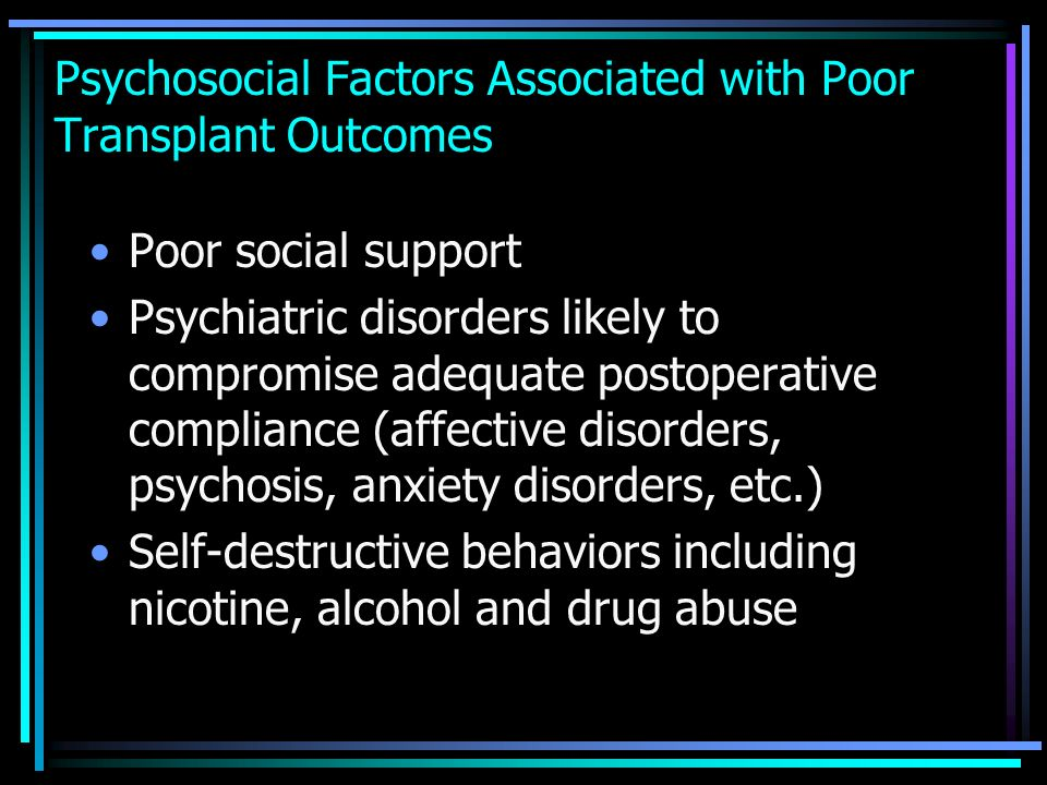 Psychosocial Factors Associated with Poor Transplant Outcomes Poor social support Psychiatric disorders likely to compromise adequate postoperative co