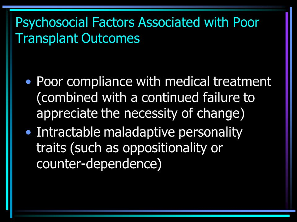 Psychosocial Factors Associated with Poor Transplant Outcomes Poor compliance with medical treatment (combined with a continued failure to appreciate