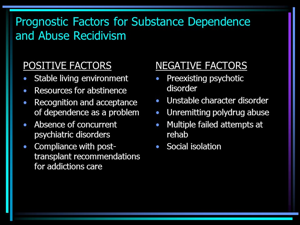 Prognostic Factors for Substance Dependence and Abuse Recidivism POSITIVE FACTORS Stable living environment Resources for abstinence Recognition and a