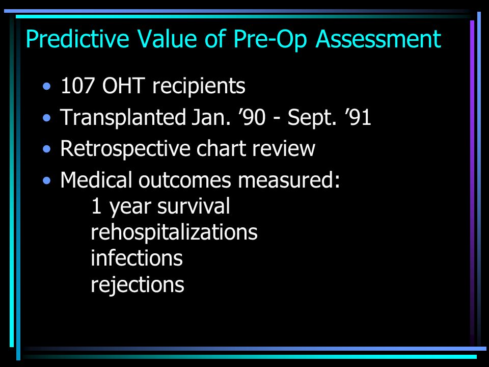 Predictive Value of Pre-Op Assessment 107 OHT recipients Transplanted Jan. 90 - Sept. 91 Retrospective chart review Medical outcomes measured: 1 year