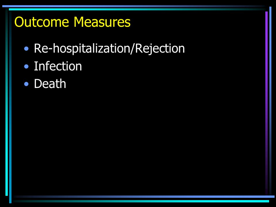 Outcome Measures Re-hospitalization/Rejection Infection Death