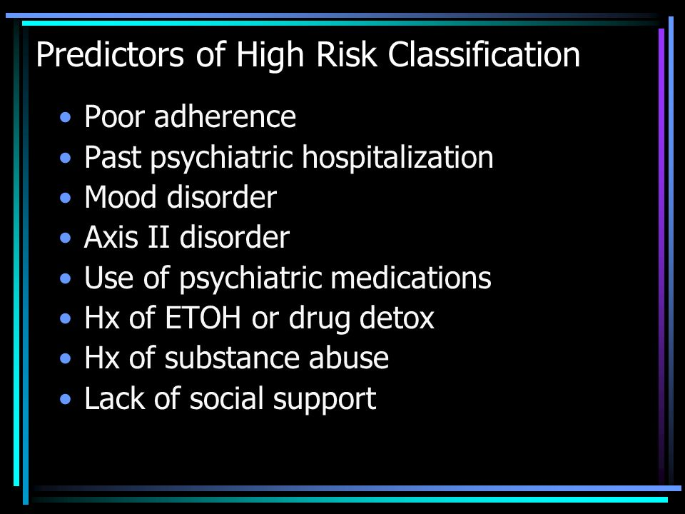 Predictors of High Risk Classification Poor adherence Past psychiatric hospitalization Mood disorder Axis II disorder Use of psychiatric medications H