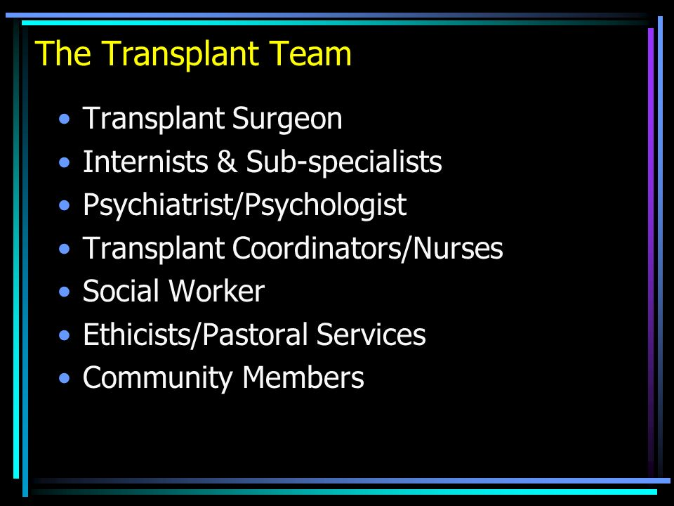 The Transplant Team Transplant Surgeon Internists & Sub-specialists Psychiatrist/Psychologist Transplant Coordinators/Nurses Social Worker Ethicists/P