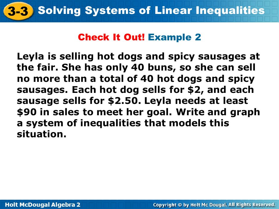 Holt McDougal Algebra 2 3-3 Solving Systems of Linear Inequalities Check It Out! Example 2 Leyla is selling hot dogs and spicy sausages at the fair. S