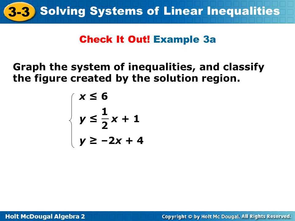 Holt McDougal Algebra 2 3-3 Solving Systems of Linear Inequalities Graph the system of inequalities, and classify the figure created by the solution r