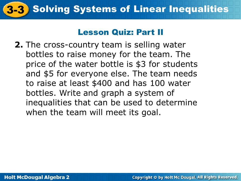 Holt McDougal Algebra 2 3-3 Solving Systems of Linear Inequalities Lesson Quiz: Part II 2. The cross-country team is selling water bottles to raise mo