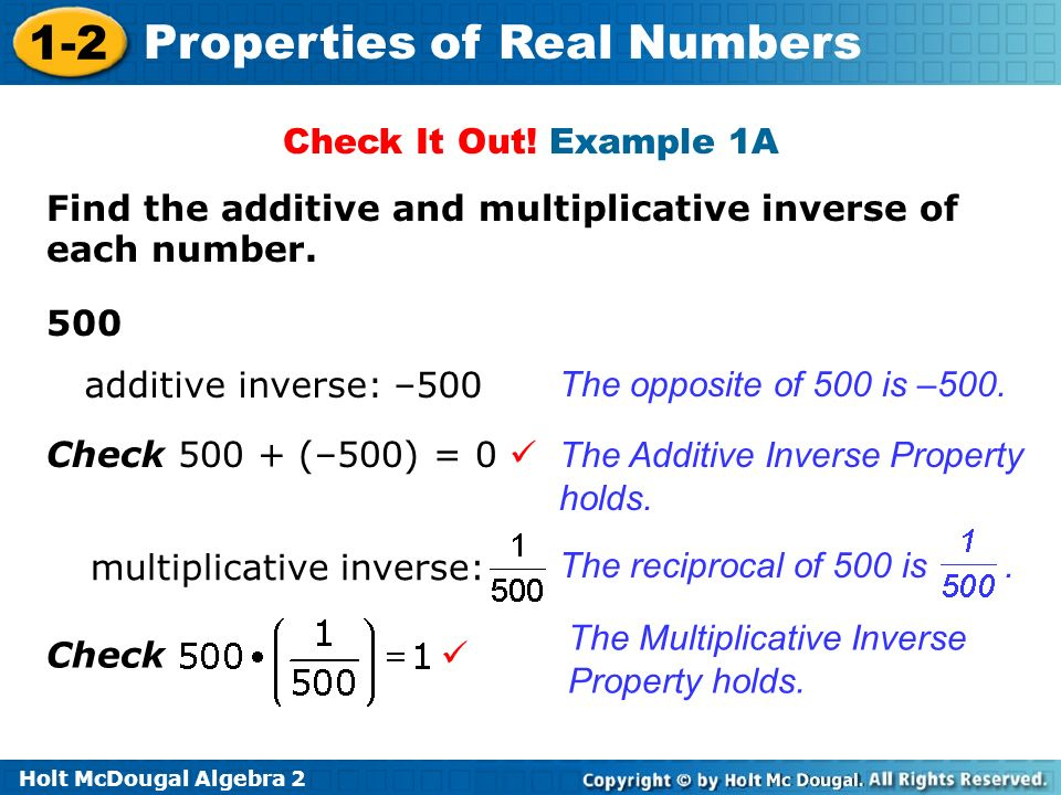 Holt McDougal Algebra 2 1-2 Properties of Real Numbers Check It Out! Example 1A Find the additive and multiplicative inverse of each number. 500 The o