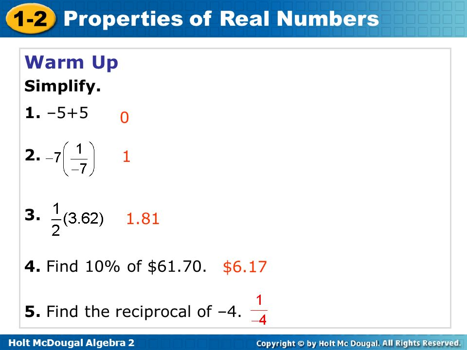 1-2 Properties of Real Numbers Warm Up Simplify. 1. –5+5 2. 3. 4. Find 10% of $61.70. 5. Find the reciprocal of –4. 0 1 $6.17 1.81