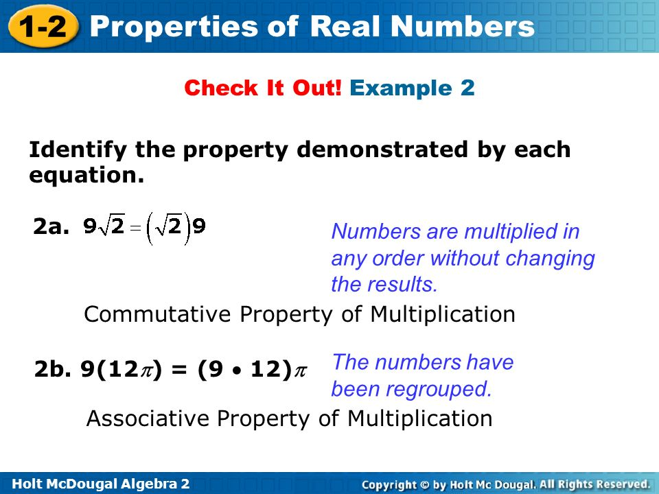 Holt McDougal Algebra 2 1-2 Properties of Real Numbers Check It Out! Example 2 Identify the property demonstrated by each equation. 2b. 9(12) = (9 12)