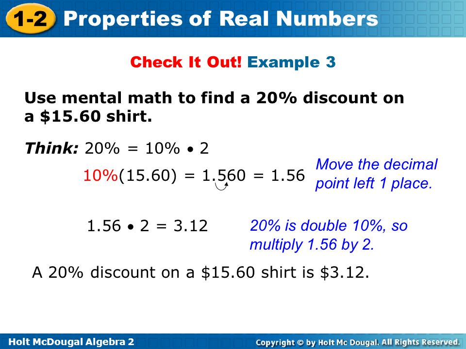 Holt McDougal Algebra 2 1-2 Properties of Real Numbers Check It Out! Example 3 Use mental math to find a 20% discount on a $15.60 shirt. A 20% discoun