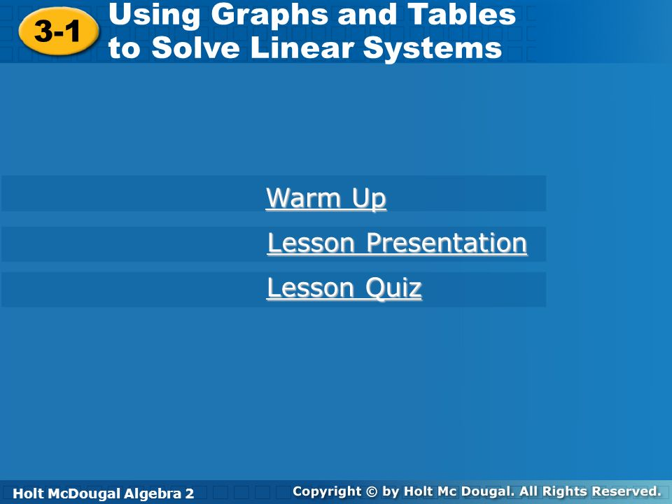 Holt McDougal Algebra 2 3-1 Using Graphs and Tables to Solve Linear Systems 3-1 Using Graphs and Tables to Solve Linear Systems Holt Algebra 2 Warm Up Warm Up Lesson Presentation Lesson Presentation Lesson Quiz Lesson Quiz Holt McDougal Algebra 2