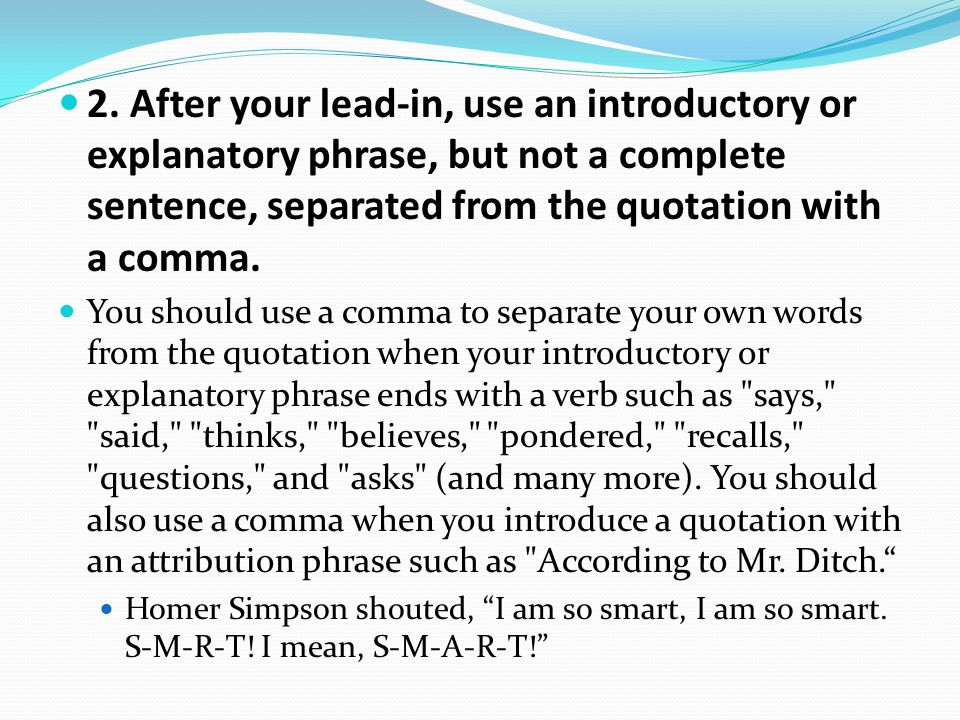 2. After your lead-in, use an introductory or explanatory phrase, but not a complete sentence, separated from the quotation with a comma. You should u