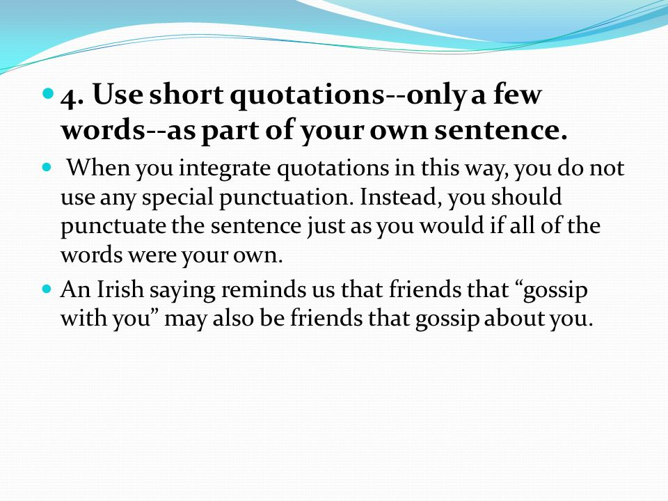 4. Use short quotations--only a few words--as part of your own sentence. When you integrate quotations in this way, you do not use any special punctua