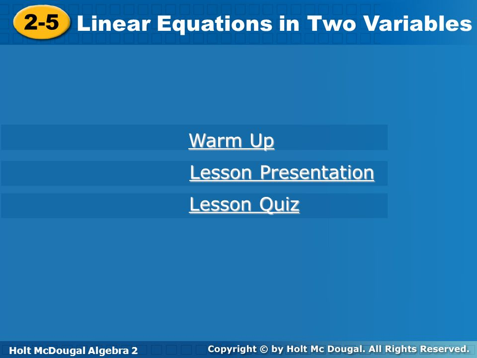 Holt McDougal Algebra 2 2-5 Linear Equations in Two Variables 2-5 Linear Equations in Two Variables Holt Algebra 2 Warm Up Warm Up Lesson Presentation Lesson Presentation Lesson Quiz Lesson Quiz Holt McDougal Algebra 2
