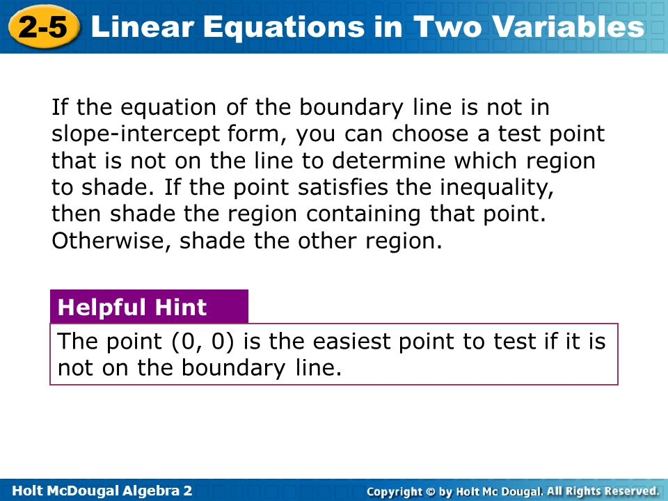 Holt McDougal Algebra 2 2-5 Linear Equations in Two Variables If the equation of the boundary line is not in slope-intercept form, you can choose a test point that is not on the line to determine which region to shade.