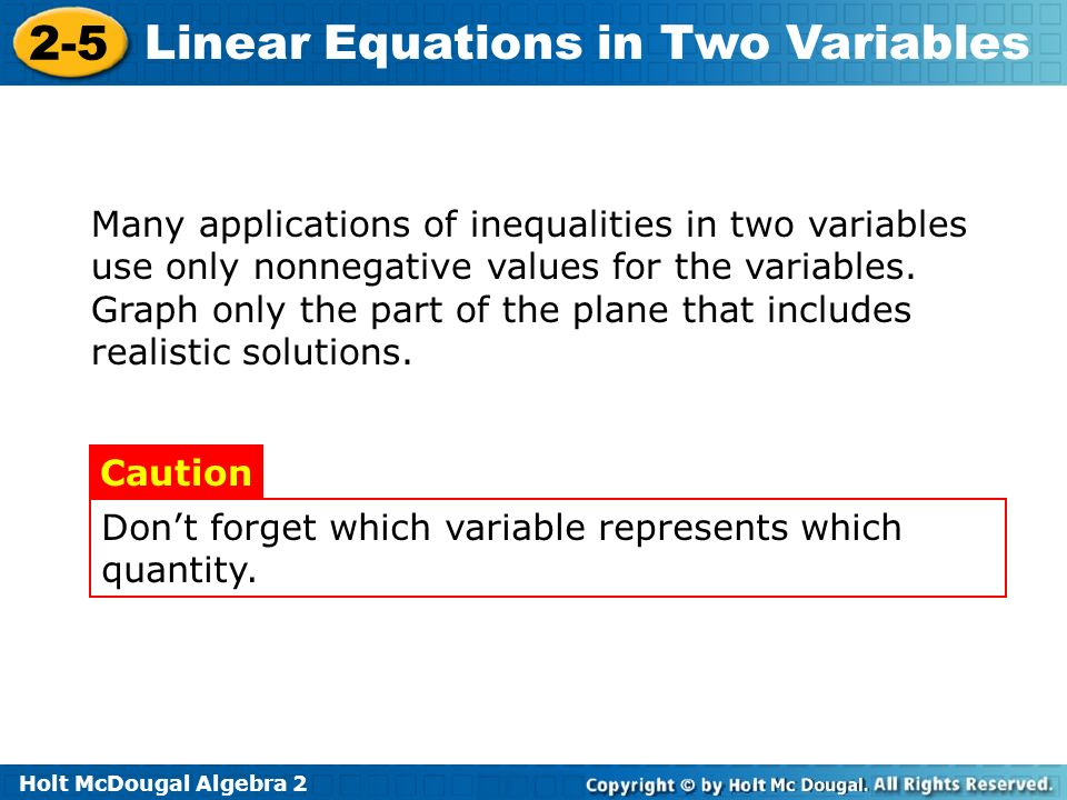 Holt McDougal Algebra 2 2-5 Linear Equations in Two Variables Many applications of inequalities in two variables use only nonnegative values for the variables.