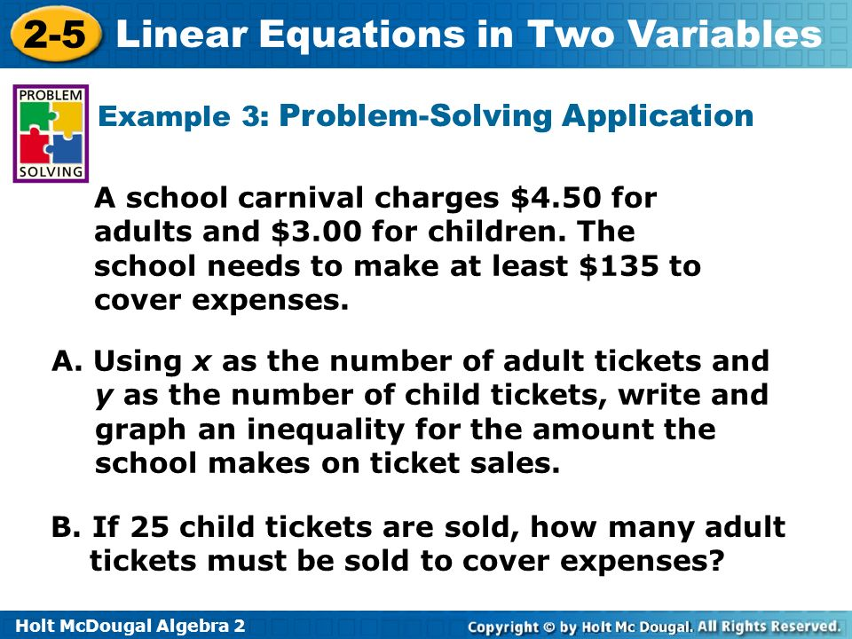 Holt McDougal Algebra 2 2-5 Linear Equations in Two Variables Example 3: Problem-Solving Application A school carnival charges $4.50 for adults and $3