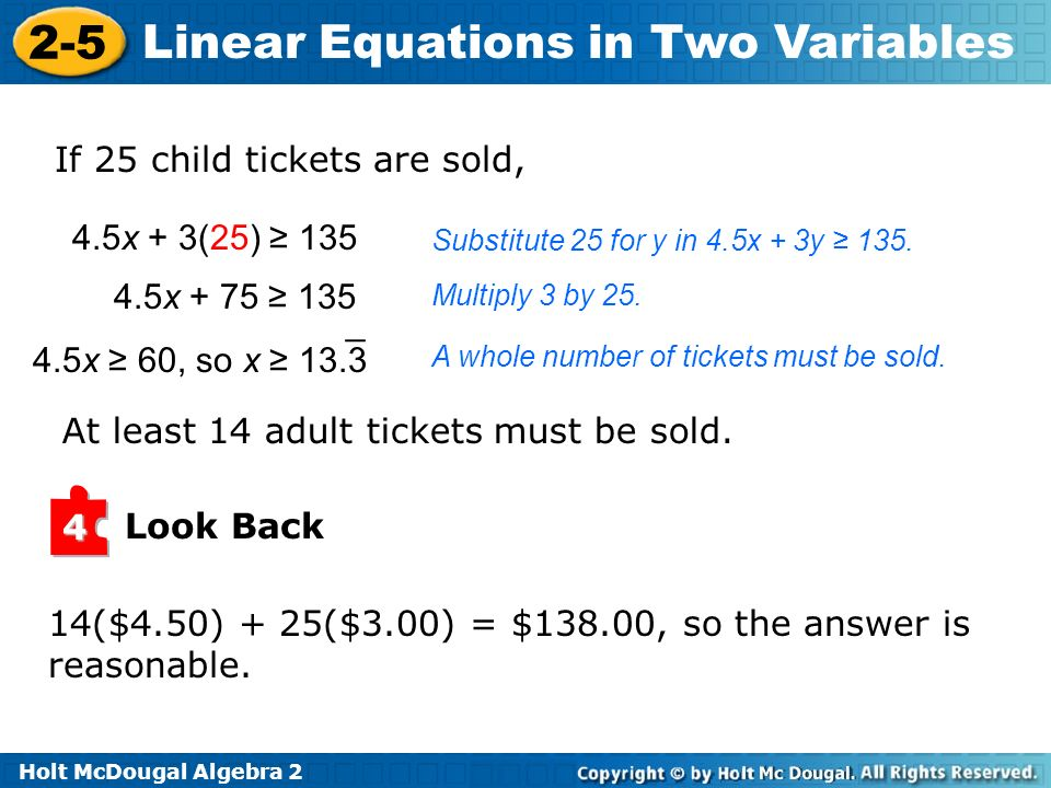 Holt McDougal Algebra 2 2-5 Linear Equations in Two Variables If 25 child tickets are sold, Substitute 25 for y in 4.5x + 3y 135. Multiply 3 by 25. A