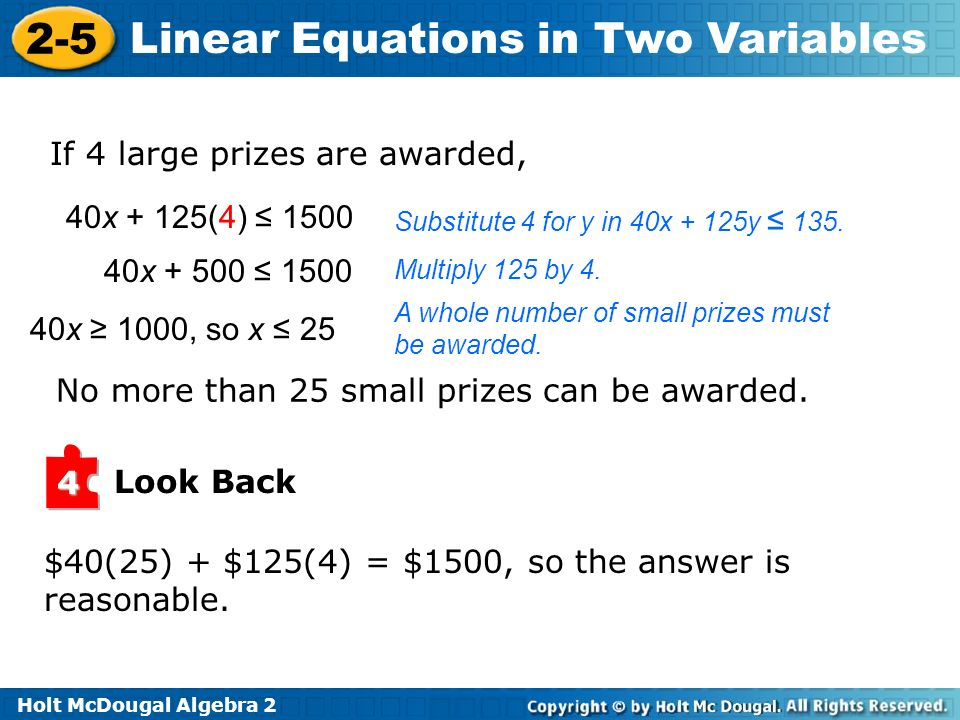 Holt McDougal Algebra 2 2-5 Linear Equations in Two Variables If 4 large prizes are awarded, Substitute 4 for y in 40x + 125y 135.