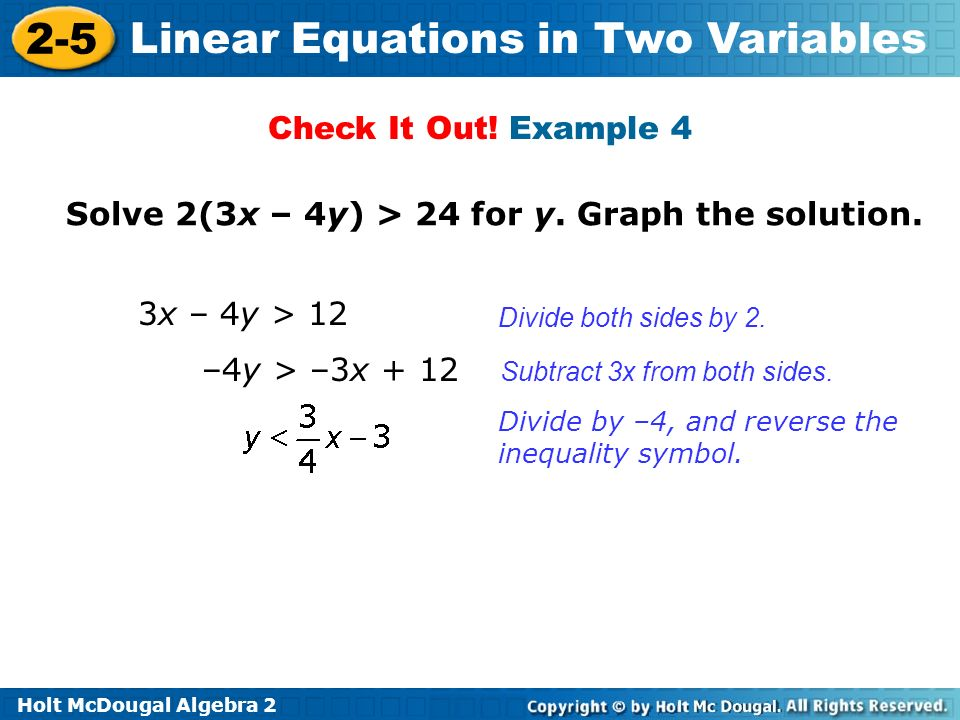 Holt McDougal Algebra 2 2-5 Linear Equations in Two Variables Solve 2(3x – 4y) > 24 for y. Graph the solution. Subtract 3x from both sides. Divide by