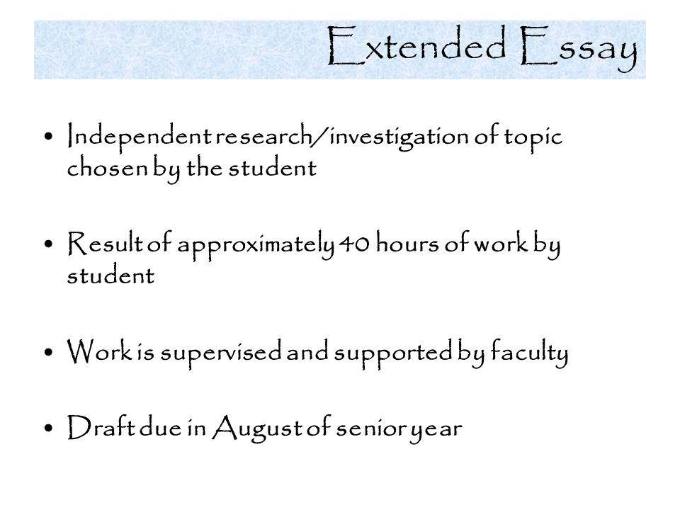 Extended Essay Independent research/investigation of topic chosen by the student Result of approximately 40 hours of work by student Work is supervise