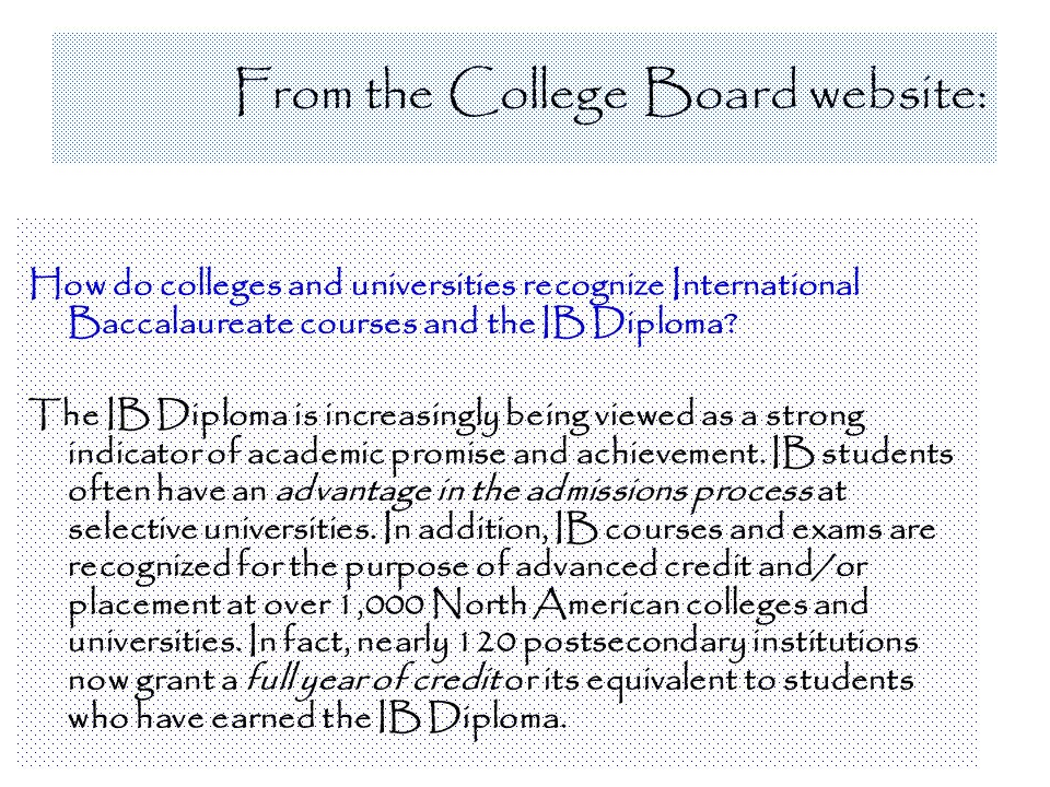 From the College Board website: How do colleges and universities recognize International Baccalaureate courses and the IB Diploma? The IB Diploma is i