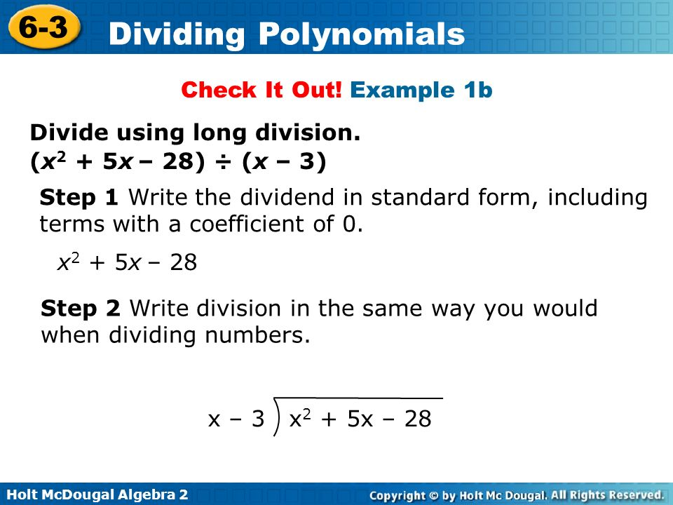 Holt McDougal Algebra 2 6-3 Dividing Polynomials Check It Out! Example 1b Divide using long division. (x 2 + 5x – 28) ÷ (x – 3) x 2 + 5x – 28 Step 1 W