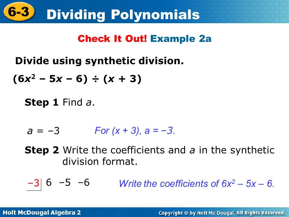 Holt McDougal Algebra 2 6-3 Dividing Polynomials Check It Out! Example 2a Divide using synthetic division. (6x 2 – 5x – 6) ÷ (x + 3) Step 1 Find a. Wr
