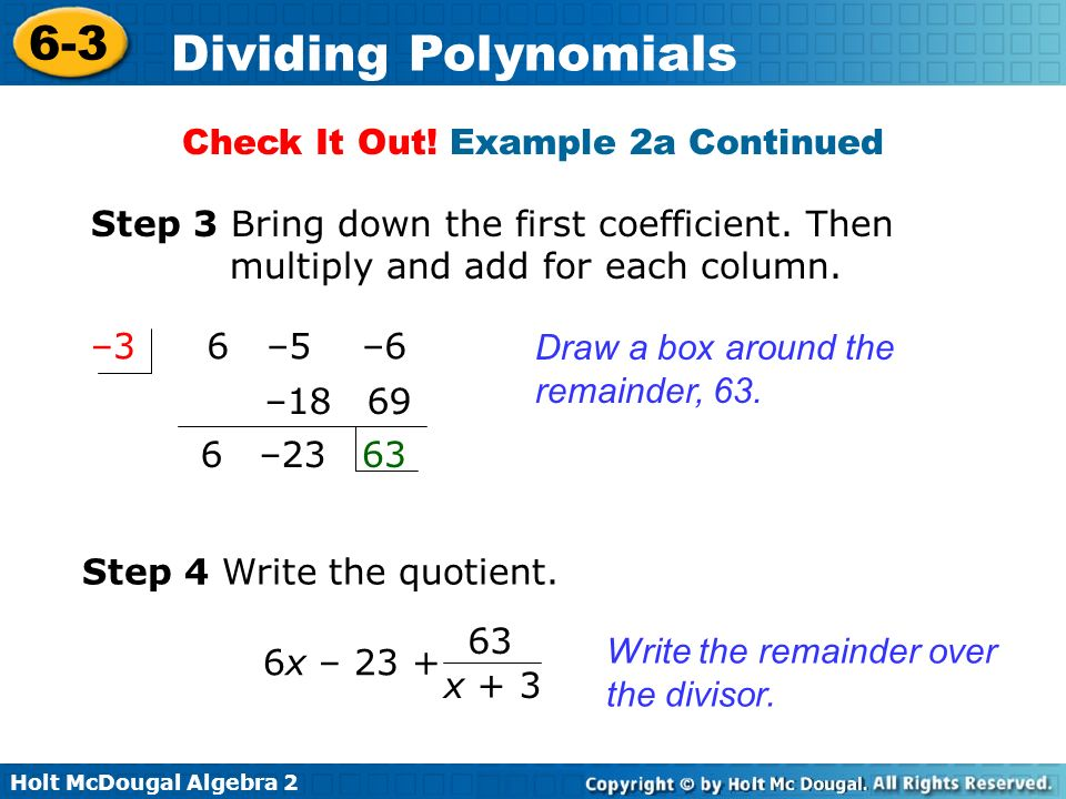 Holt McDougal Algebra 2 6-3 Dividing Polynomials Check It Out! Example 2a Continued Draw a box around the remainder, 63. 6 –5 –6–3 Step 3 Bring down t