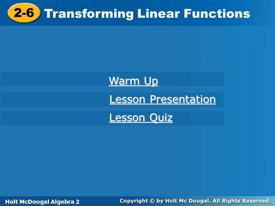Holt McDougal Algebra 2 2-6 Transforming Linear Functions 2-6 Transforming Linear Functions Holt Algebra 2 Warm Up Warm Up Lesson Presentation Lesson