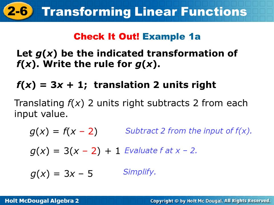 Holt McDougal Algebra 2 2-6 Transforming Linear Functions Let g(x) be the indicated transformation of f(x). Write the rule for g(x). f(x) = 3x + 1; tr