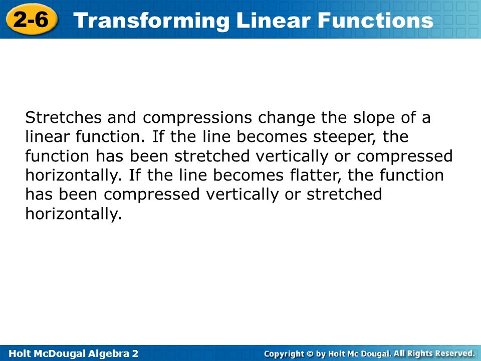 Holt McDougal Algebra 2 2-6 Transforming Linear Functions Stretches and compressions change the slope of a linear function. If the line becomes steepe