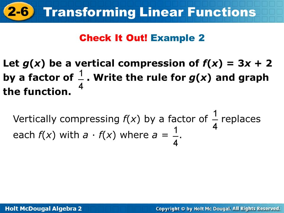 Holt McDougal Algebra 2 2-6 Transforming Linear Functions Let g(x) be a vertical compression of f(x) = 3x + 2 by a factor of. Write the rule for g(x)
