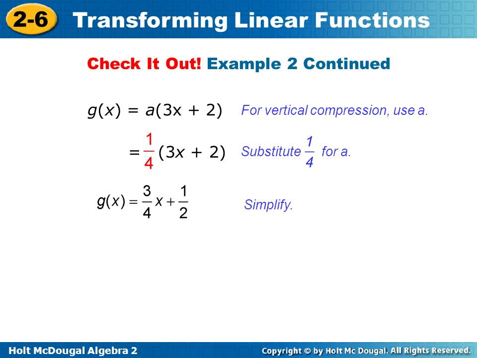 Holt McDougal Algebra 2 2-6 Transforming Linear Functions Simplify. For vertical compression, use a. Check It Out! Example 2 Continued g(x) = a(3x + 2