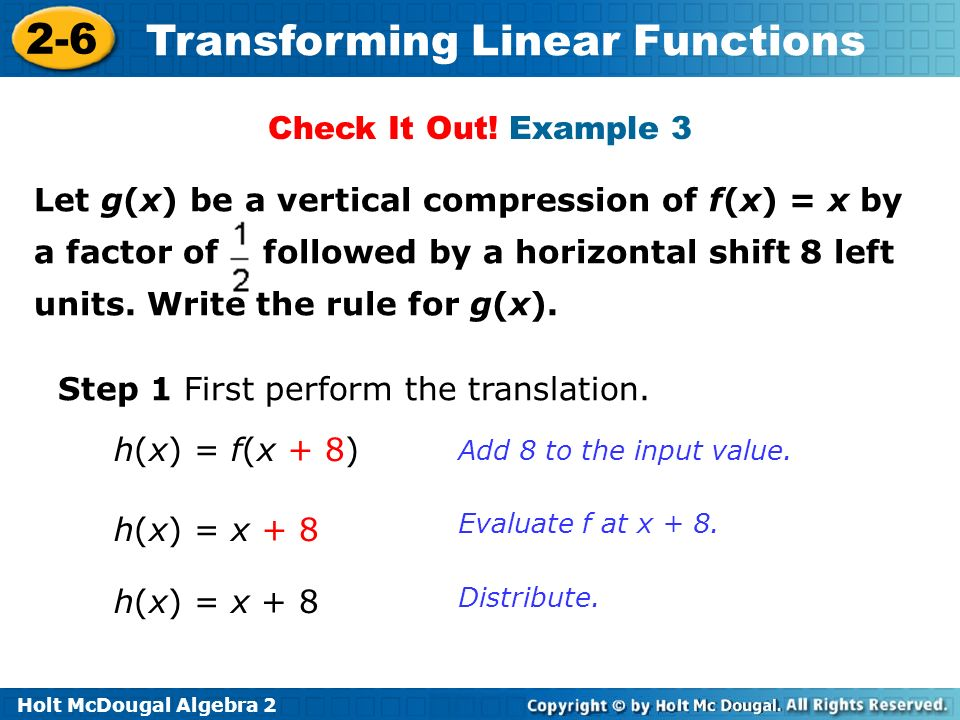 Holt McDougal Algebra 2 2-6 Transforming Linear Functions Step 1 First perform the translation. Translating f(x) = 3x left 8 units adds 8 to each inpu