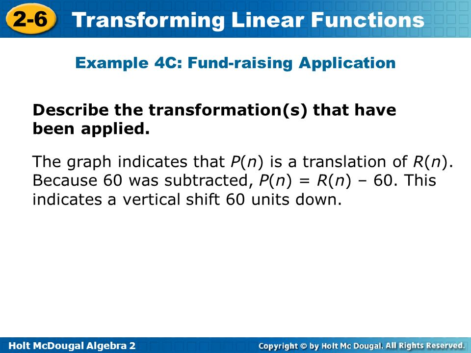 Holt McDougal Algebra 2 2-6 Transforming Linear Functions Example 4C: Fund-raising Application Describe the transformation(s) that have been applied.