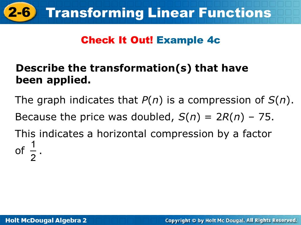 Holt McDougal Algebra 2 2-6 Transforming Linear Functions Describe the transformation(s) that have been applied. Check It Out! Example 4c The graph in