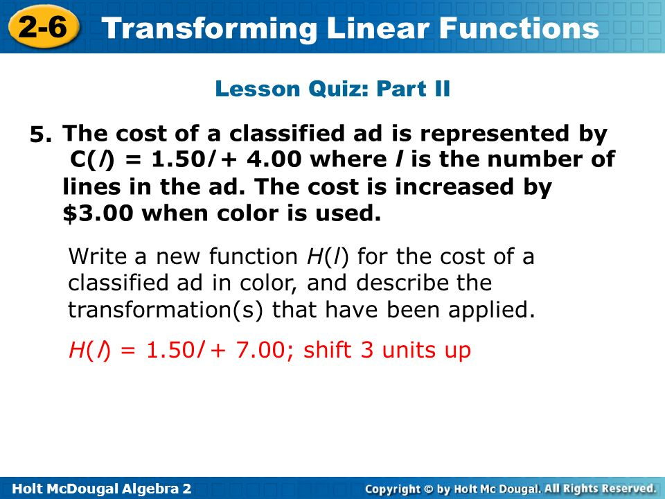 Holt McDougal Algebra 2 2-6 Transforming Linear Functions Lesson Quiz: Part II 5. The cost of a classified ad is represented by C( l ) = 1.50 l + 4.00