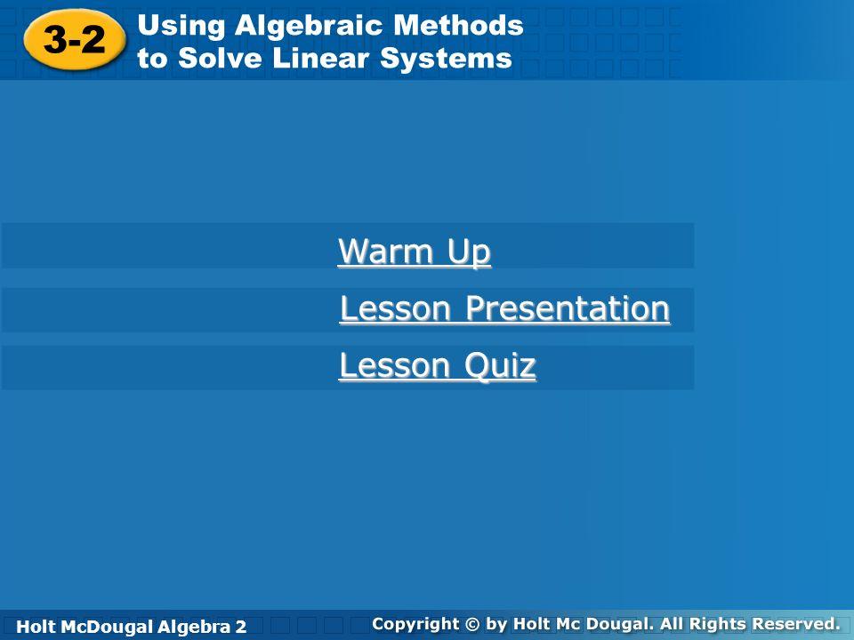 Holt McDougal Algebra 2 3-2 Using Algebraic Methods to Solve Linear Systems 3-2 Using Algebraic Methods to Solve Linear Systems Holt Algebra 2 Warm Up
