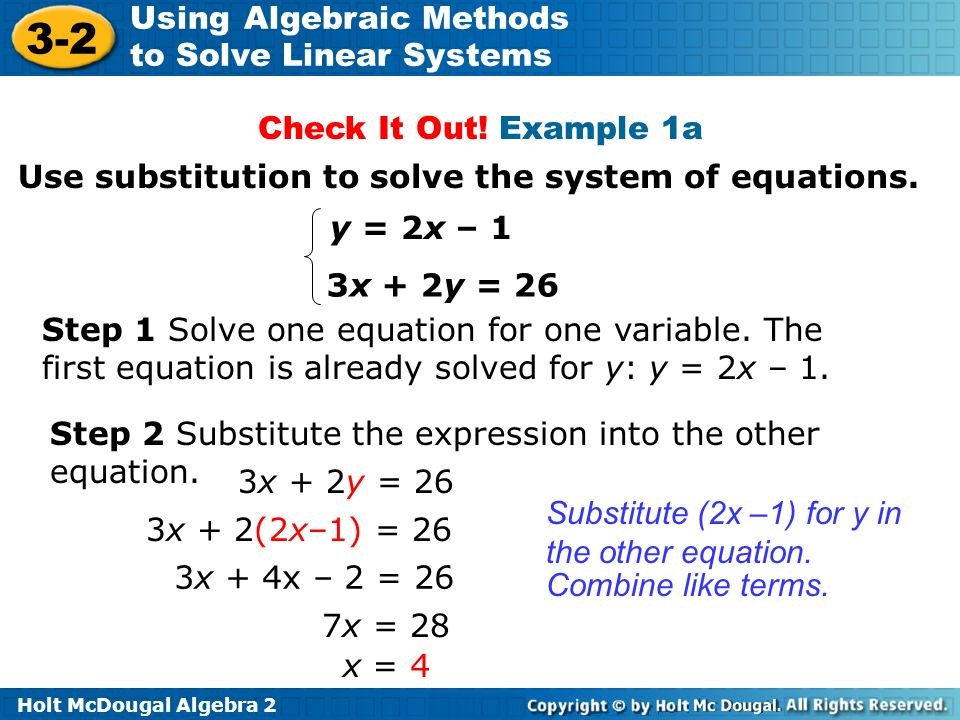 Holt McDougal Algebra 2 3-2 Using Algebraic Methods to Solve Linear Systems Use substitution to solve the system of equations. y = 2x – 1 3x + 2y = 26